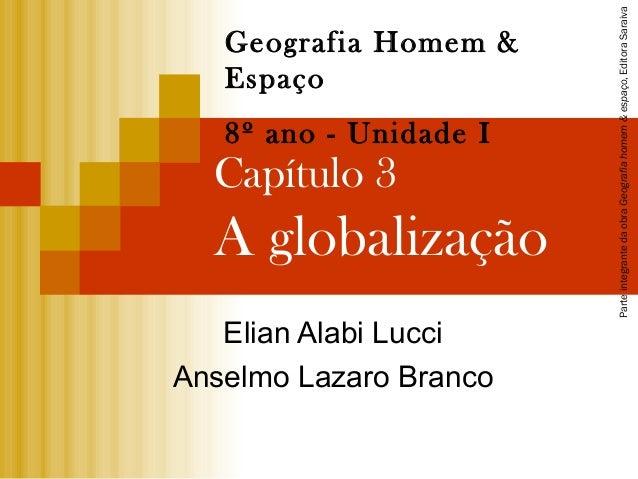 Capítulo 3 A globalização Elian Alabi Lucci Anselmo Lazaro Branco Geografia Homem & Espaço 8º ano - Unidade I Parteintegra...