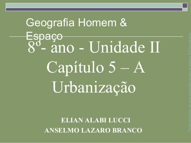 8º- ano - Unidade II Capítulo 5 – A Urbanização ELIAN ALABI LUCCI ANSELMO LAZARO BRANCO ParteintegrantedaobraGeografiahome...