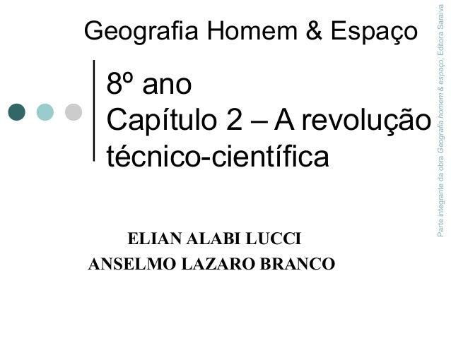 8º ano Capítulo 2 – A revolução técnico-científica ELIAN ALABI LUCCI ANSELMO LAZARO BRANCO ParteintegrantedaobraGeografiah...