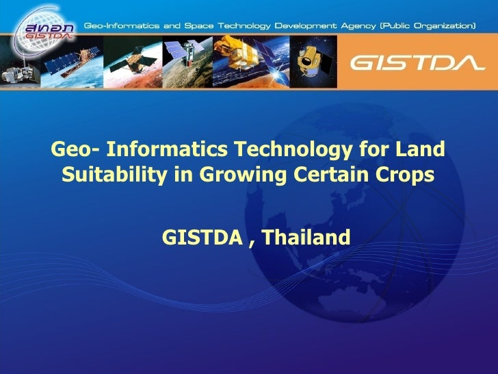 Geo- Informatics Technology for Land Suitability in Growing Certain Crops GISTDA , Thailand