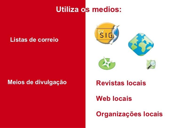 Utiliza o s medios: Listas de correio Meios de divulgação Revistas locais Web locais Organizações locais