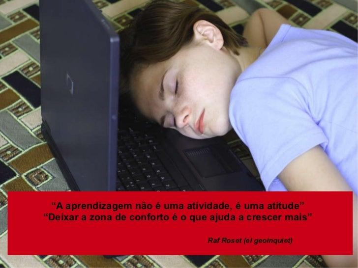 """"""" A aprendizagem não é uma atividade, é uma atitude"""" """" Deixar a zona de conforto é o que ajuda a crescer mais"""" Raf Roset (..."""