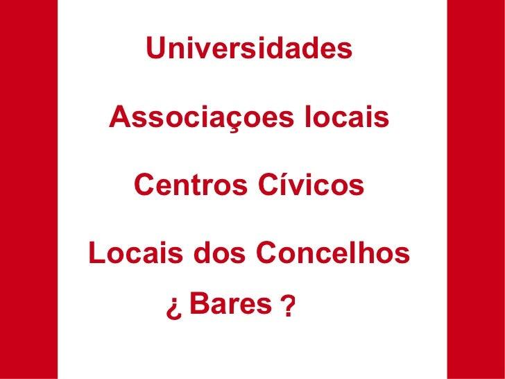 Universidades Associaçoes locais Centros Cívicos Locais dos Concelhos Bares ¿ ?