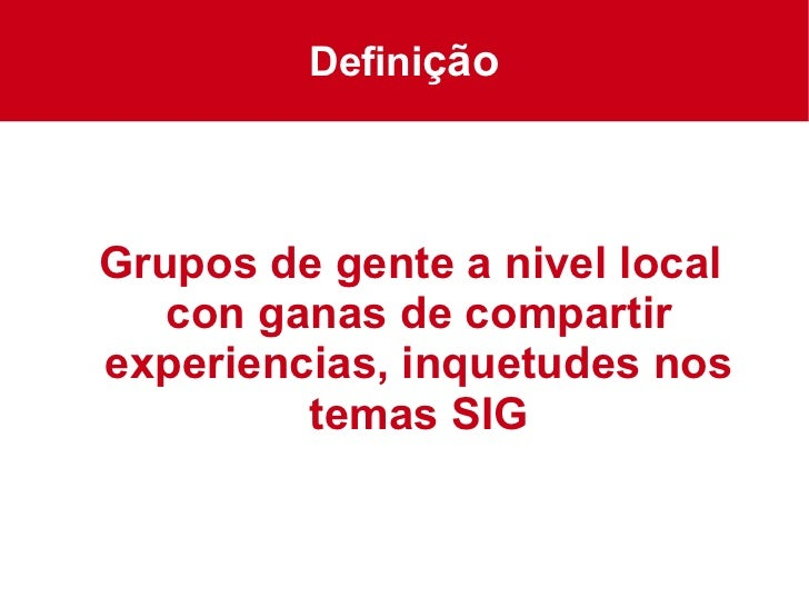 Grupos de gente a nivel local con ganas de compartir experiencias, inquetudes nos temas SIG Defini ção