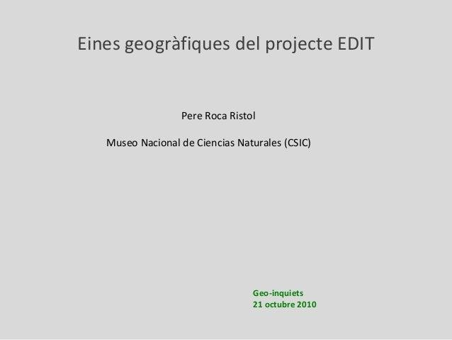 Geo-inquiets 21 octubre 2010 Eines geogràfiques del projecte EDIT Pere Roca Ristol Museo Nacional de Ciencias Naturales (C...