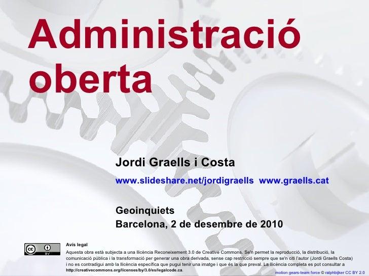 Administració oberta Jordi Graells i Costa www.slideshare.net/jordigraells  www.graells.cat  Geoinquiets Barcelona, 2 de d...