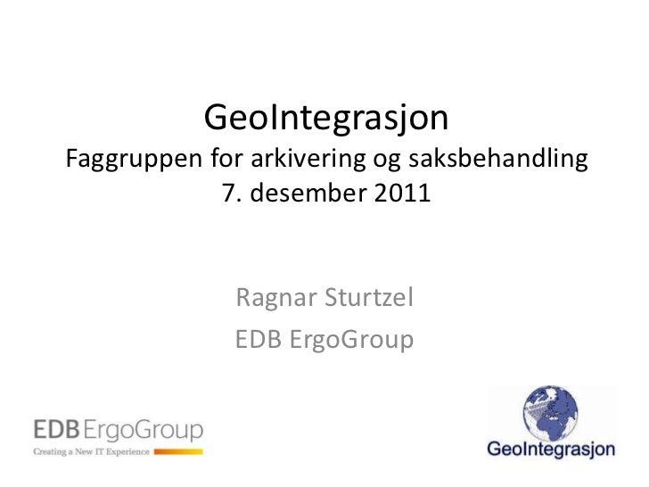 GeoIntegrasjonFaggruppen for arkivering og saksbehandling            7. desember 2011             Ragnar Sturtzel         ...