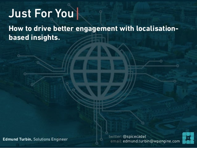 Edmund Turbin, Solutions Engineer email: edmund.turbin@wpengine.com twitter: @spicecadet How to drive better engagement wi...