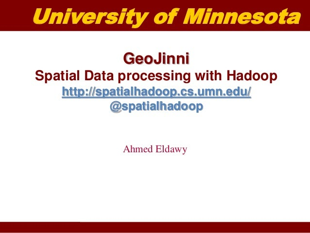 University of Minnesota  GeoJinni  Spatial Data processing with Hadoop  http://spatialhadoop.cs.umn.edu/  @spatialhadoop  ...