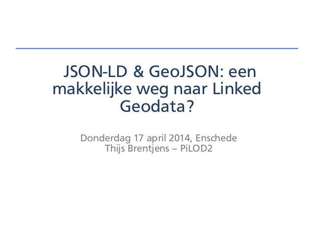 JSON-LD & GeoJSON: een makkelijke weg naar Linked Geodata? Donderdag 17 april 2014, Enschede Thijs Brentjens – PiLOD2