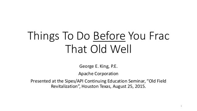 Things To Do Before You Frac That Old Well George E. King, P.E. Apache Corporation Presented at the Sipes/API Continuing E...