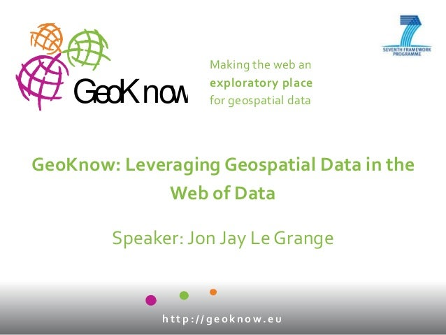Making the web anexploratory placefor geospatial dataGeoKnowh t t p : / / g e o k n o w. e uGeoKnow: Leveraging Geospatial...