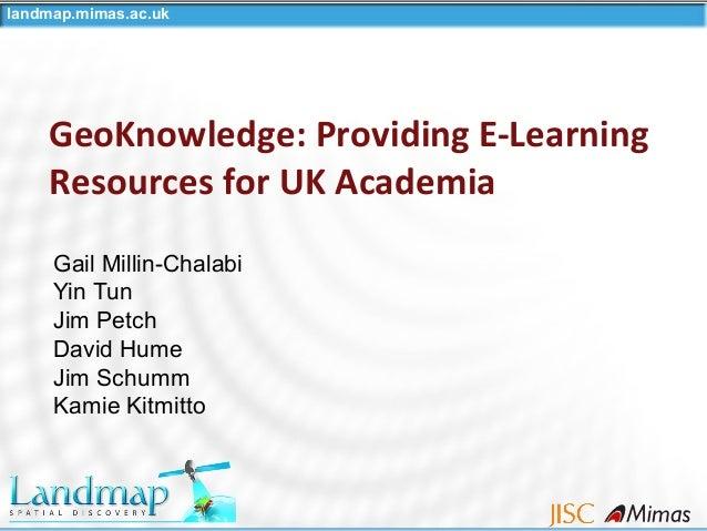 landmap.mimas.ac.uk GeoKnowledge: Providing E-Learning Resources for UK Academia Gail Millin-Chalabi Yin Tun Jim Petch Dav...