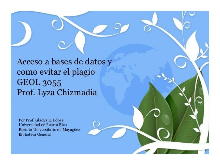 Acceso a bases de datos ycomo evitar el plagioGEOL 3055Prof. Lyza ChizmadiaPor Prof. Gladys E. LópezUniversidad de Puerto ...