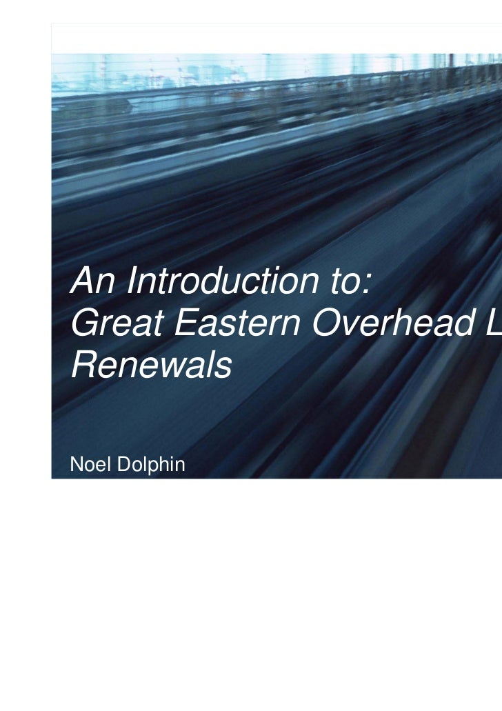 An Introduction to:Great Eastern Overhead LineRenewalsNoel Dolphin                  1