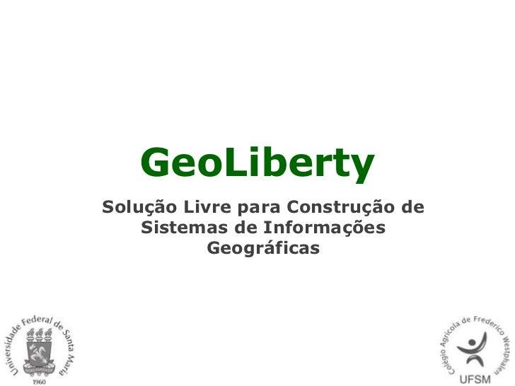 GeoLibertySolução Livre para Construção de    Sistemas de Informações           Geográficas