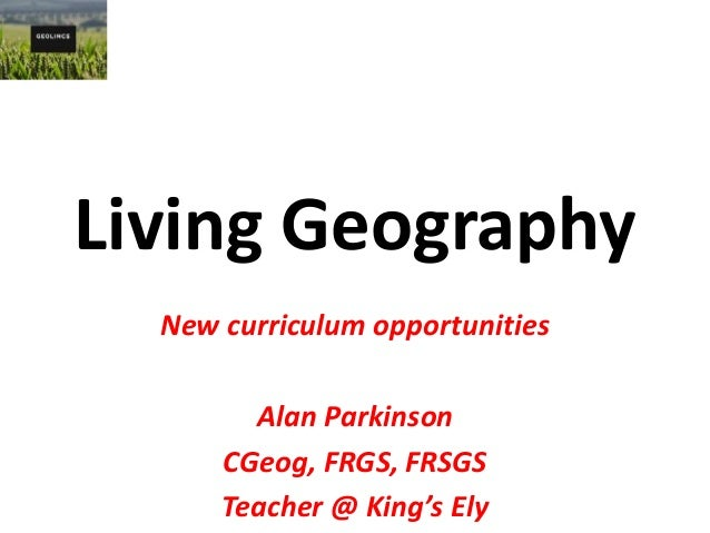 Living Geography New curriculum opportunities Alan Parkinson CGeog, FRGS, FRSGS Teacher @ King's Ely