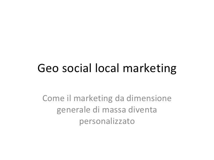 Geo social local marketing Come il marketing da dimensione generale di massa diventa personalizzato