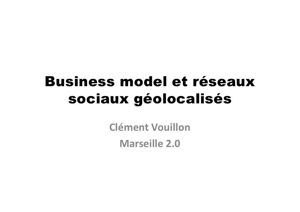Business model et réseaux   sociaux géolocalisés        Clément Vouillon          Marseille 2.0