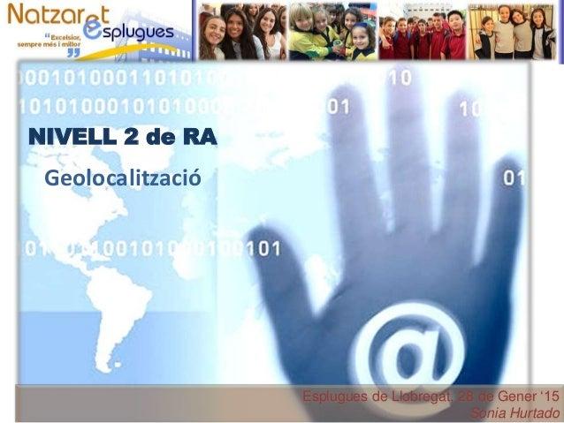 Esplugues de Llobregat, 28 de Gener '15 Sònia Hurtado Geolocalització NIVELL 2 de RA