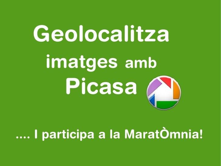 Geolocalitza     imatges amb        Picasa.... I participa a la MaratÒmnia!