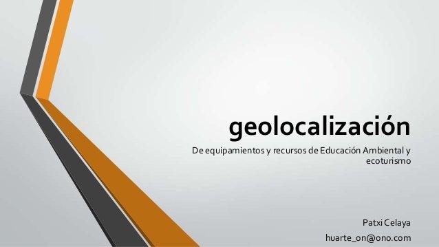 geolocalización De equipamientos y recursos de Educación Ambiental y ecoturismo  Patxi Celaya huarte_on@ono.com