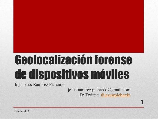 Geolocalización forense de dispositivos móviles Ing. Jesús Ramírez Pichardo jesus.ramirez.pichardo@gmail.com En Twitter: @...