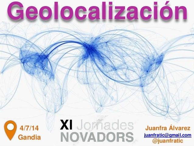 Geolocalización Gandia 4/7/14 Juanfra Álvarez juanfratic@gmail.com @juanfratic