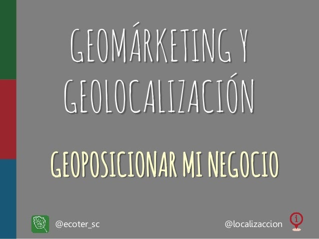 GEOMÁRKETING Y GEOLOCALIZACIÓN GEOPOSICIONAR MI NEGOCIO @ecoter_sc  @localizaccion