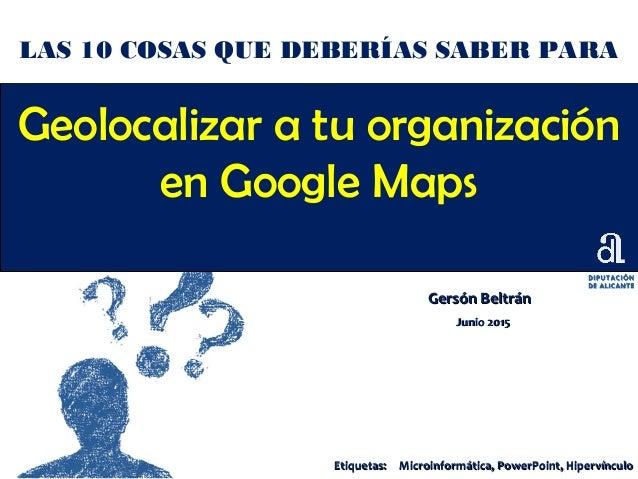Geolocalizar a tu organización en Google Maps Gersón BeltránGersón Beltrán Junio 2015Junio 2015 LAS 10 COSAS QUE DEBERÍAS ...