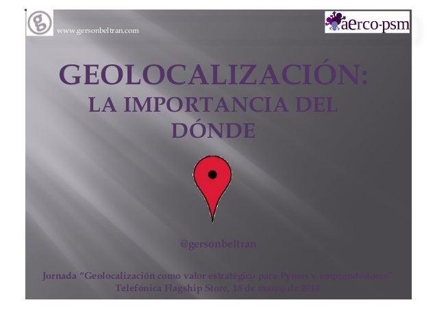 """www.gersonbeltran.com GEOLOCALIZACIÓN: LA IMPORTANCIA DEL DÓNDE @gersonbeltran Jornada """"Geolocalización como valor estraté..."""