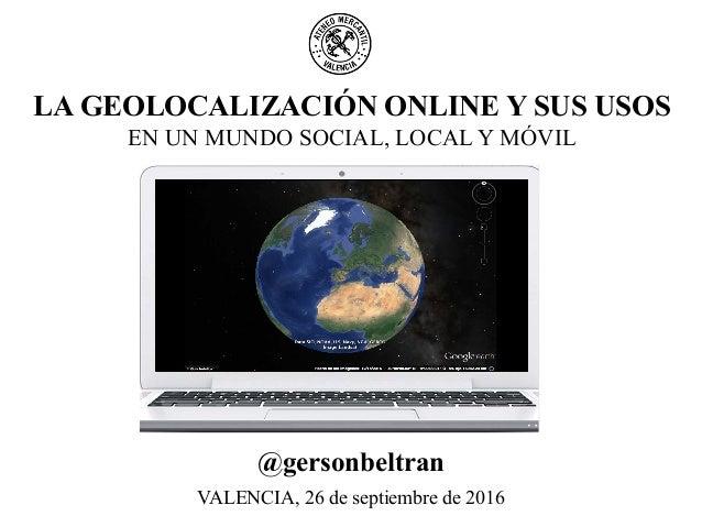 LA GEOLOCALIZACIÓN ONLINE Y SUS USOS EN UN MUNDO SOCIAL, LOCAL Y MÓVIL VALENCIA, 26 de septiembre de 2016 @gersonbeltran