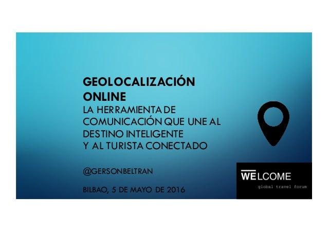 GEOLOCALIZACIÓN ONLINE LA HERRAMIENTA DE COMUNICACIÓN QUE UNE AL DESTINO INTELIGENTE Y AL TURISTA CONECTADO @GERSONBELTRAN...
