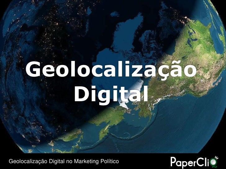 Geolocalização          Digital  Geolocalização Digital no Marketing Político