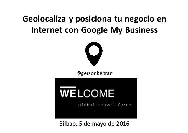 Geolocalizayposicionatunegocioen InternetconGoogleMyBusiness Bilbao,5demayode2016 @gersonbeltran