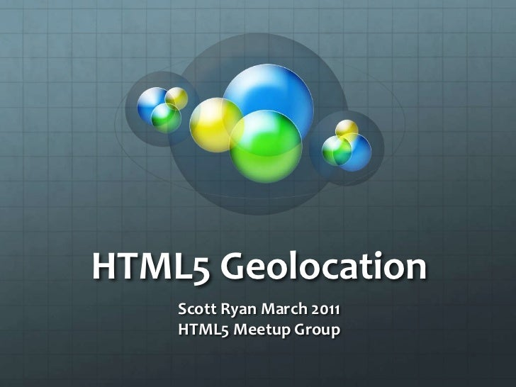 HTML5 Geolocation<br />Scott Ryan March 2011<br />HTML5 Meetup Group<br />