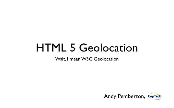 HTML 5 Geolocation   Wait, I mean W3C Geolocation                        Andy Pemberton,
