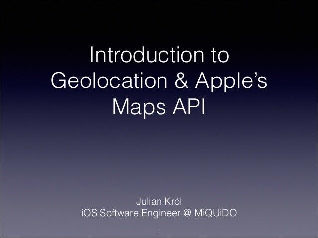 Introduction to Geolocation & Apple's Maps API  Julian Król iOS Software Engineer @ MiQUiDO !1