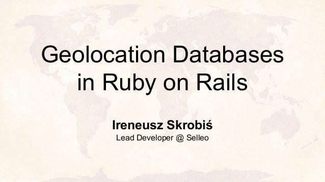 Geolocation Databases in Ruby on Rails Ireneusz Skrobiś Lead Developer @ Selleo