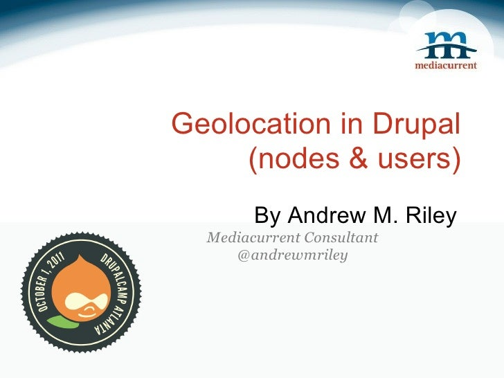 Geolocation in Drupal (nodes & users) By Andrew M. Riley Mediacurrent Consultant @andrewmriley