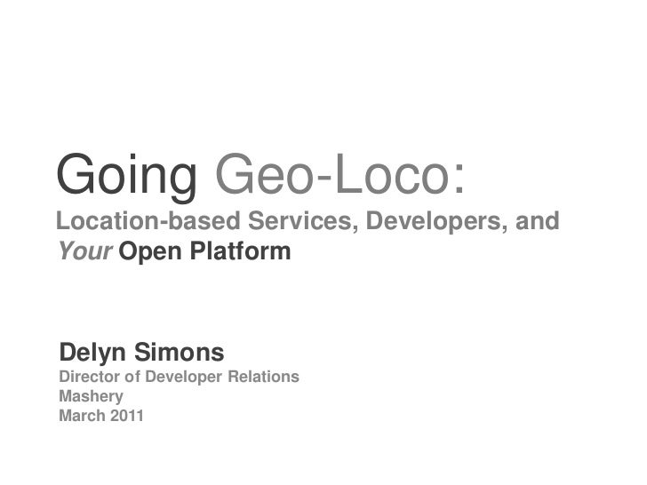 Going Geo-Loco: Location-based Services, Developers, and YourOpen Platform<br />Delyn Simons<br />Directory of Developer R...