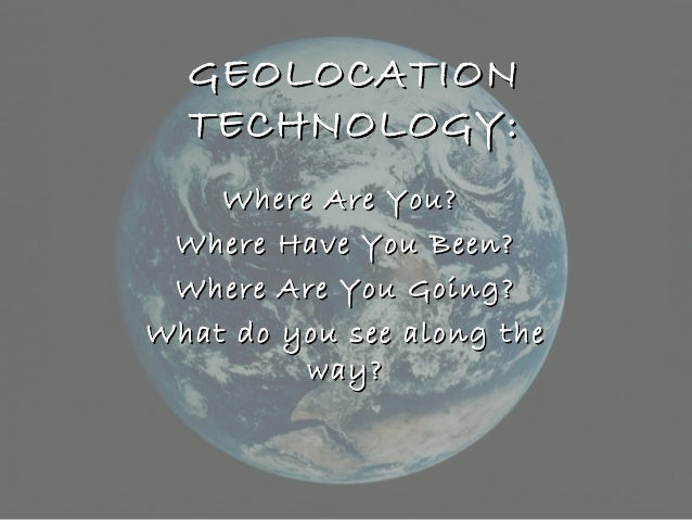 GEOLOCATIONGEOLOCATION TECHNOLOGY:TECHNOLOGY: Where Are You?Where Are You? Where Have You Been?Where Have You Been? Where ...