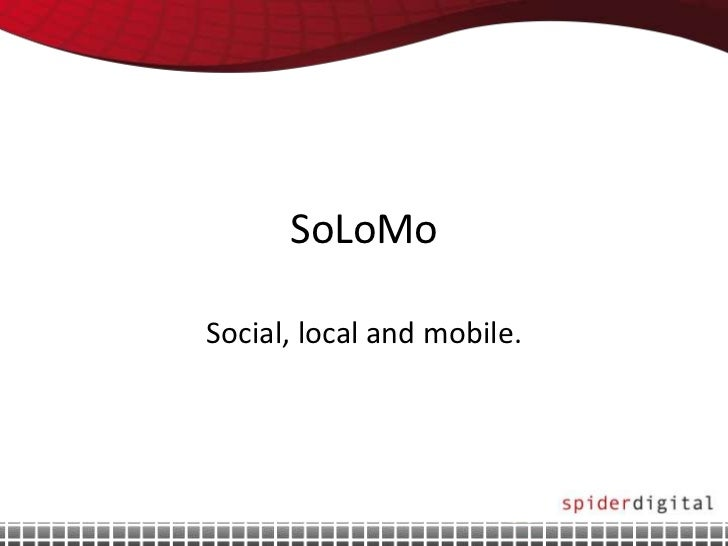 SoLoMoSocial, local and mobile.