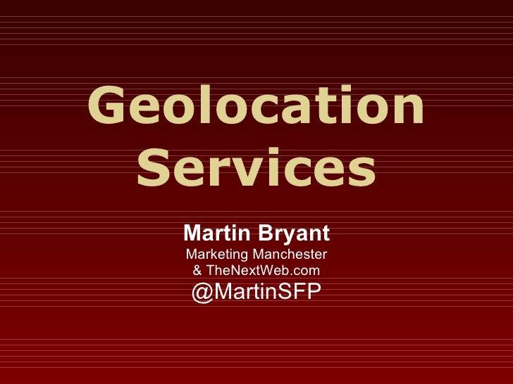 Geolocation Services Martin Bryant Marketing Manchester & TheNextWeb.com @MartinSFP