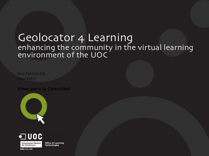Geolocator 4 Learning enhancing the community in the virtual learning environment of the UOC Eva Patrícia Gil Jose Cano Ei...