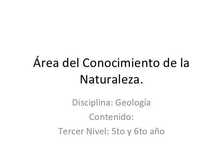 Área del Conocimiento de la        Naturaleza.       Disciplina: Geología           Contenido:    Tercer Nivel: 5to y 6to ...