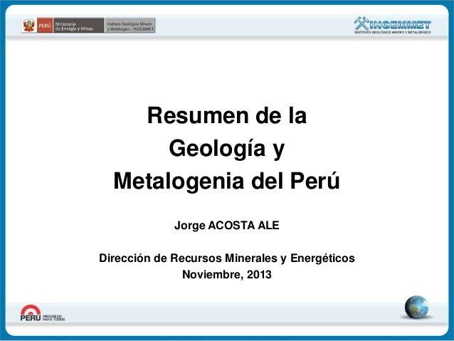 Resumen de la Geología y Metalogenia del Perú Jorge ACOSTA ALE Dirección de Recursos Minerales y Energéticos Noviembre, 20...