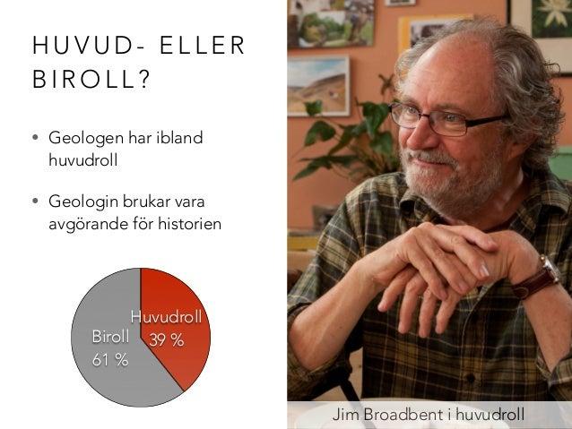 HUVUD- ELLER  BIROLL?  • Geologen har ibland  huvudroll  • Geologin brukar vara  avgörande för historien  Jim Broadbent i ...