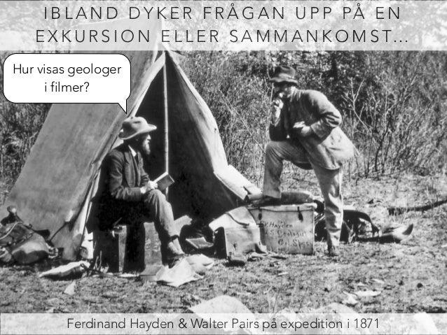 IBLAND DYKER FRÅGAN UPP PÅ EN  EXKURSION ELLER SAMMANKOMST…  Hur visas geologer  i filmer?  Ferdinand Hayden & Walter Pair...