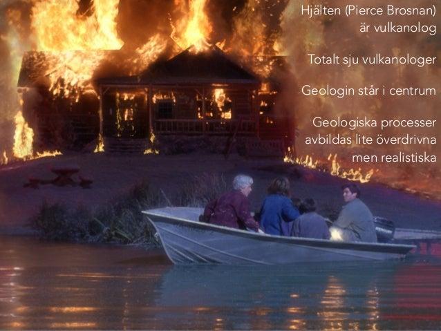 Hjälten (Pierce Brosnan)  är vulkanolog  Totalt sju vulkanologer  Geologin står i centrum  Geologiska processer  avbildas ...